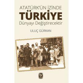 Atatürk'ün İzinde Türkiye Dünyayı Değiştirecektir