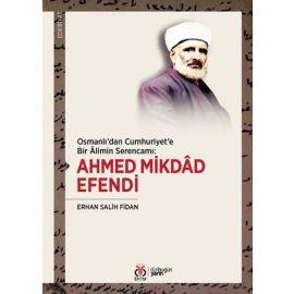 Osmanlı'dan Cumhuriyet'e Bir Alimin Serencamı: Ahmed Mikdad Efendi
